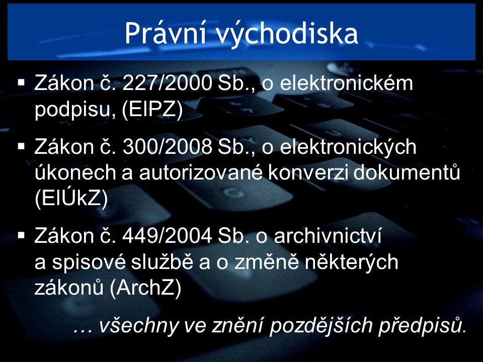 Právní východiska  Zákon č. 227/2000 Sb., o elektronickém podpisu, (ElPZ)  Zákon č. 300/2008 Sb., o elektronických úkonech a autorizované konverzi d