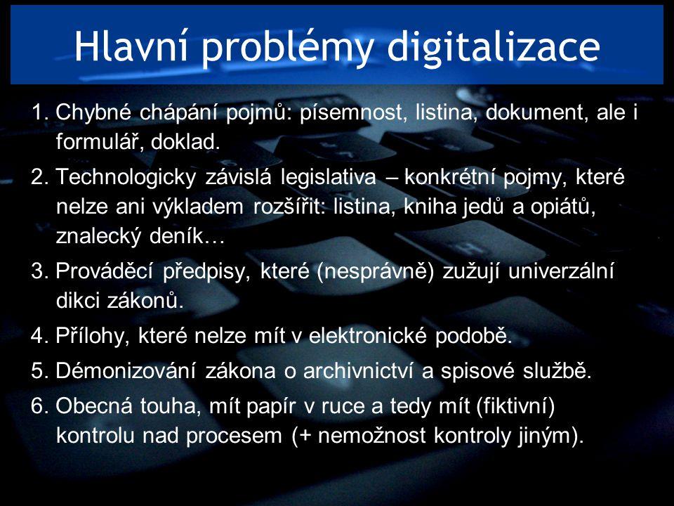 Hlavní problémy digitalizace 1. Chybné chápání pojmů: písemnost, listina, dokument, ale i formulář, doklad. 2. Technologicky závislá legislativa – kon