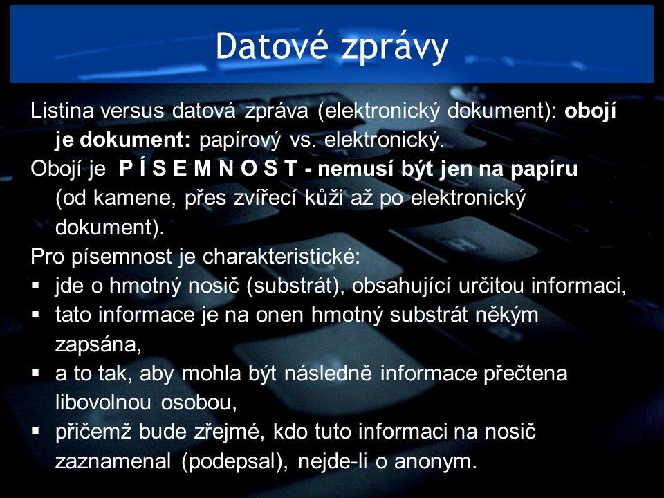Datové zprávy Listina versus datová zpráva (elektronický dokument): obojí je dokument: papírový vs. elektronický. Obojí je P Í S E M N O S T - nemusí
