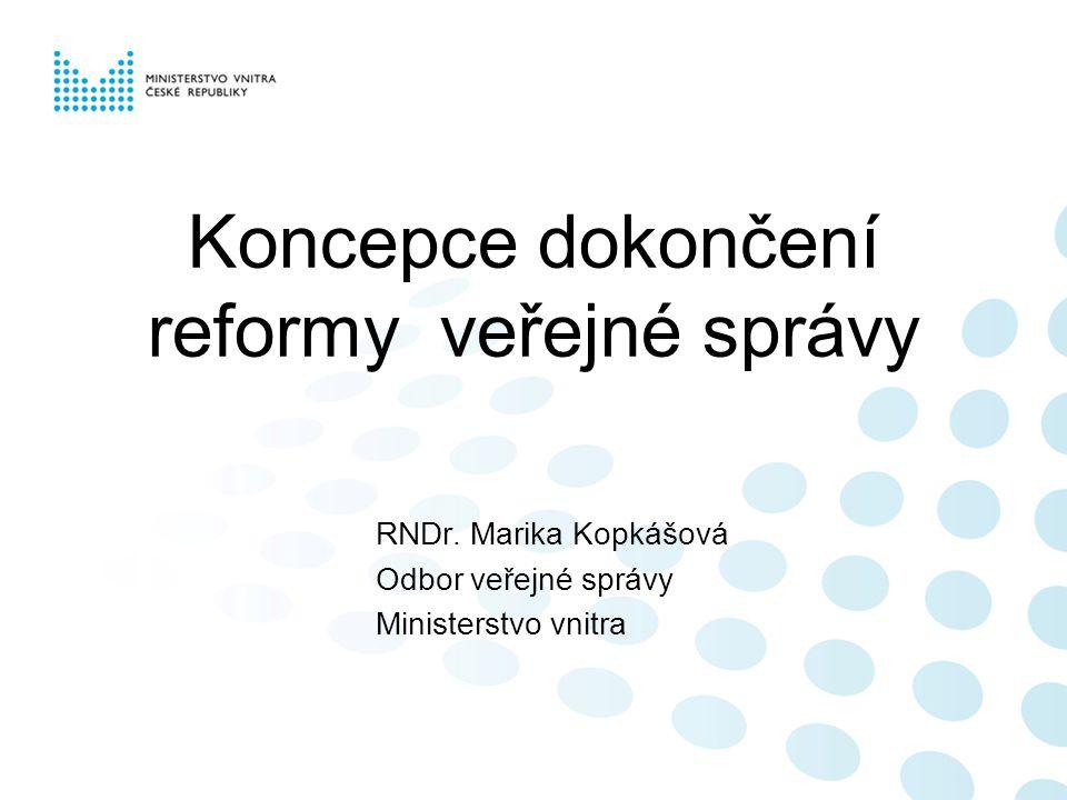Koncepce dokončení reformy veřejné správy RNDr. Marika Kopkášová Odbor veřejné správy Ministerstvo vnitra