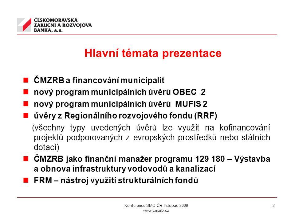 Konference SMO ČR listopad 2009 www.cmzrb.cz 2 Hlavní témata prezentace ČMZRB a financování municipalit nový program municipálních úvěrů OBEC 2 nový program municipálních úvěrů MUFIS 2 úvěry z Regionálního rozvojového fondu (RRF) (všechny typy uvedených úvěrů lze využít na kofinancování projektů podporovaných z evropských prostředků nebo státních dotací) ČMZRB jako finanční manažer programu 129 180 – Výstavba a obnova infrastruktury vodovodů a kanalizací FRM – nástroj využití strukturálních fondů