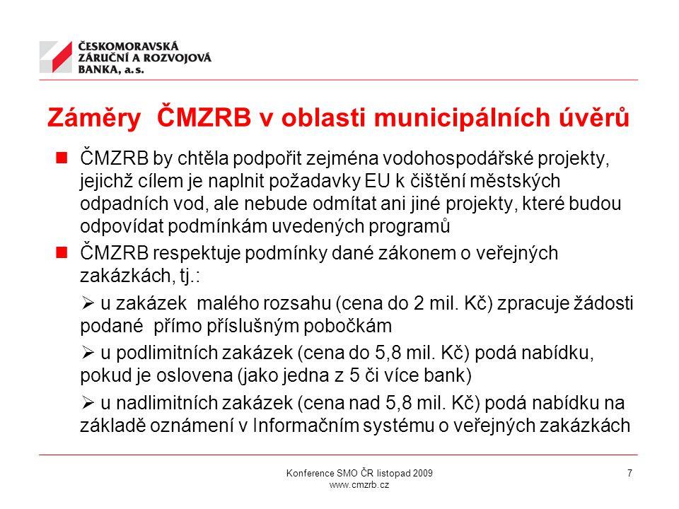 Konference SMO ČR listopad 2009 www.cmzrb.cz 7 Záměry ČMZRB v oblasti municipálních úvěrů ČMZRB by chtěla podpořit zejména vodohospodářské projekty, jejichž cílem je naplnit požadavky EU k čištění městských odpadních vod, ale nebude odmítat ani jiné projekty, které budou odpovídat podmínkám uvedených programů ČMZRB respektuje podmínky dané zákonem o veřejných zakázkách, tj.:  u zakázek malého rozsahu (cena do 2 mil.