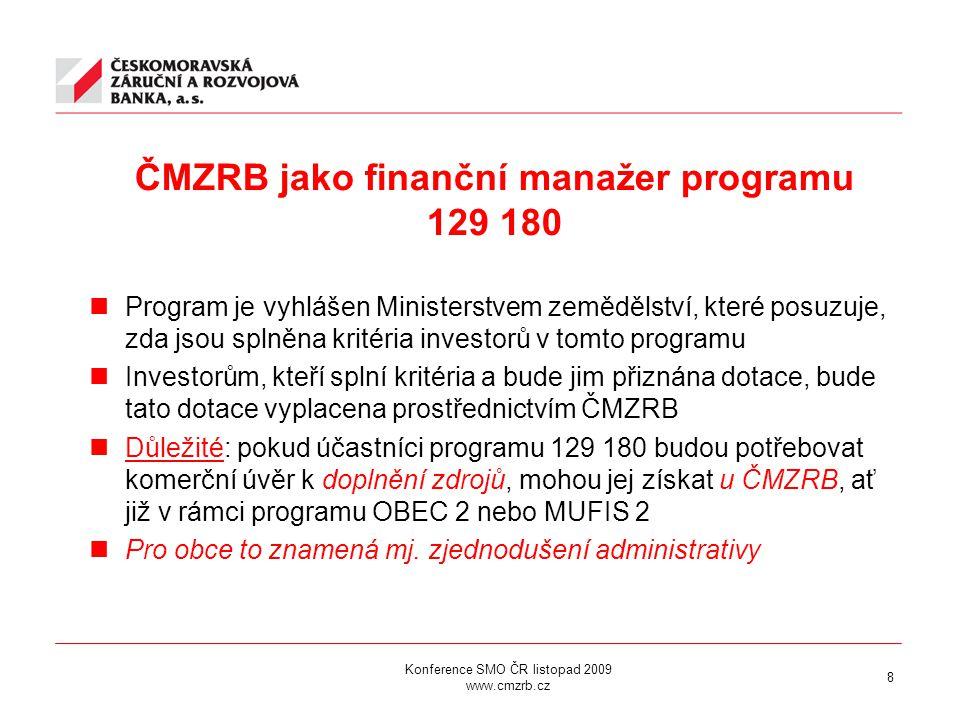 Konference SMO ČR listopad 2009 www.cmzrb.cz 8 ČMZRB jako finanční manažer programu 129 180 Program je vyhlášen Ministerstvem zemědělství, které posuzuje, zda jsou splněna kritéria investorů v tomto programu Investorům, kteří splní kritéria a bude jim přiznána dotace, bude tato dotace vyplacena prostřednictvím ČMZRB Důležité: pokud účastníci programu 129 180 budou potřebovat komerční úvěr k doplnění zdrojů, mohou jej získat u ČMZRB, ať již v rámci programu OBEC 2 nebo MUFIS 2 Pro obce to znamená mj.