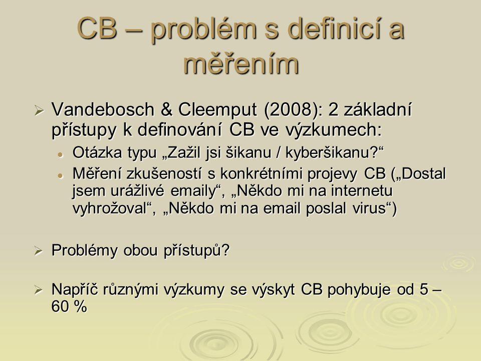 """CB – problém s definicí a měřením  Vandebosch & Cleemput (2008): 2 základní přístupy k definování CB ve výzkumech: Otázka typu """"Zažil jsi šikanu / kyberšikanu Otázka typu """"Zažil jsi šikanu / kyberšikanu Měření zkušeností s konkrétními projevy CB (""""Dostal jsem urážlivé emaily , """"Někdo mi na internetu vyhrožoval , """"Někdo mi na email poslal virus ) Měření zkušeností s konkrétními projevy CB (""""Dostal jsem urážlivé emaily , """"Někdo mi na internetu vyhrožoval , """"Někdo mi na email poslal virus )  Problémy obou přístupů."""