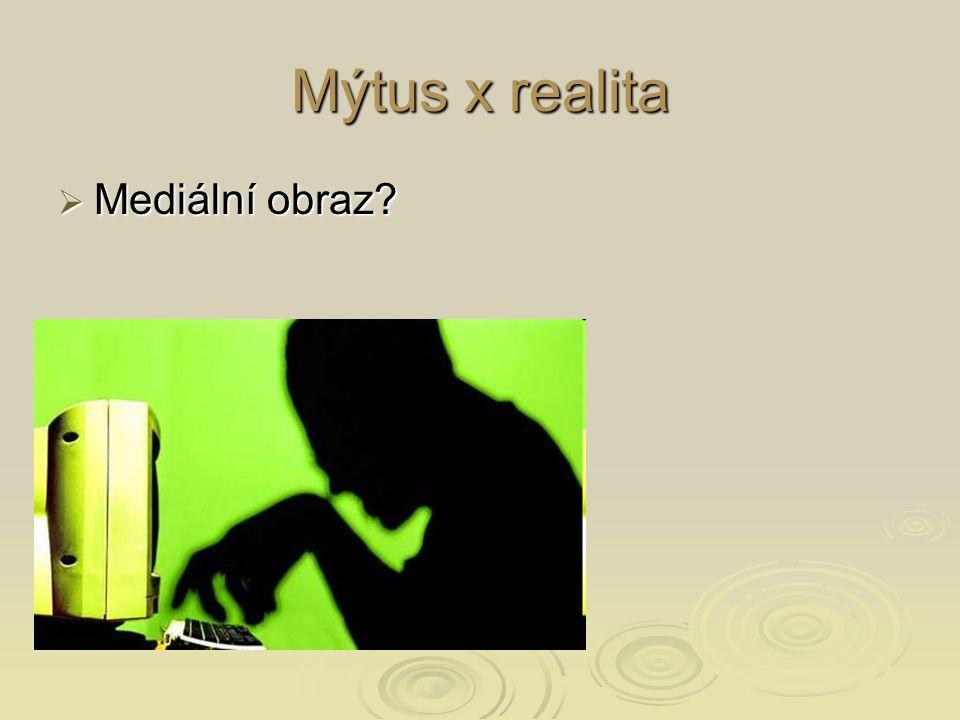 Mýtus x realita  Mediální obraz?