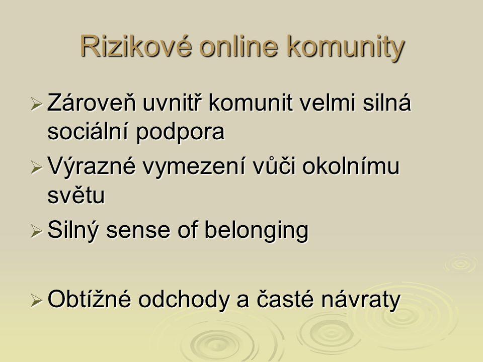 Rizikové online komunity  Zároveň uvnitř komunit velmi silná sociální podpora  Výrazné vymezení vůči okolnímu světu  Silný sense of belonging  Obtížné odchody a časté návraty