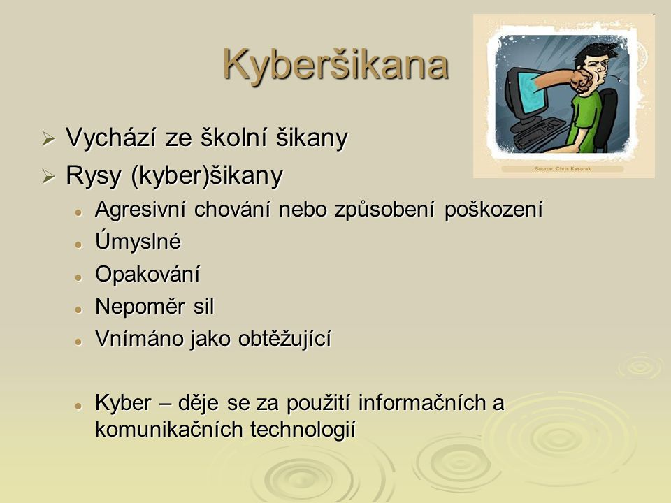 Kyberšikana  Vychází ze školní šikany  Rysy (kyber)šikany Agresivní chování nebo způsobení poškození Agresivní chování nebo způsobení poškození Úmyslné Úmyslné Opakování Opakování Nepoměr sil Nepoměr sil Vnímáno jako obtěžující Vnímáno jako obtěžující Kyber – děje se za použití informačních a komunikačních technologií Kyber – děje se za použití informačních a komunikačních technologií