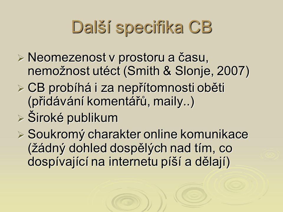 Další specifika CB  Neomezenost v prostoru a času, nemožnost utéct (Smith & Slonje, 2007)  CB probíhá i za nepřítomnosti oběti (přidávání komentářů, maily..)  Široké publikum  Soukromý charakter online komunikace (žádný dohled dospělých nad tím, co dospívající na internetu píší a dělají)