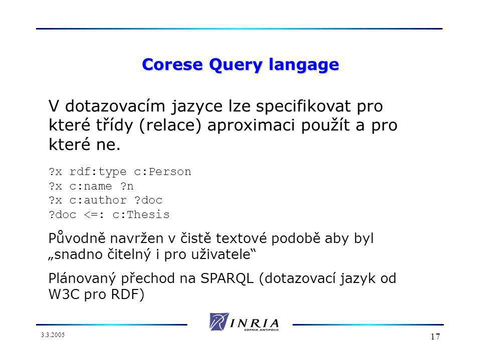 3.3.2005 17 Corese Query langage V dotazovacím jazyce lze specifikovat pro které třídy (relace) aproximaci použít a pro které ne.