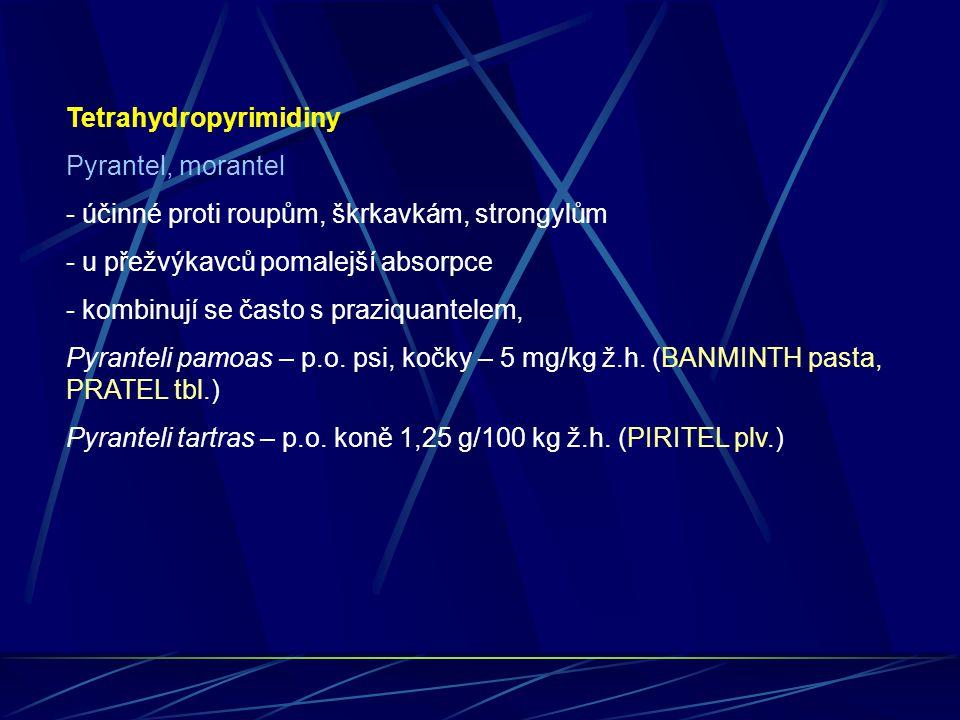 Tetrahydropyrimidiny Pyrantel, morantel - účinné proti roupům, škrkavkám, strongylům - u přežvýkavců pomalejší absorpce - kombinují se často s praziqu