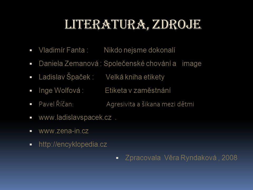 Literatura, zdroje  Vladimír Fanta : Nikdo nejsme dokonalí  Daniela Zemanová : Společenské chování a image  Ladislav Špaček : Velká kniha etikety 