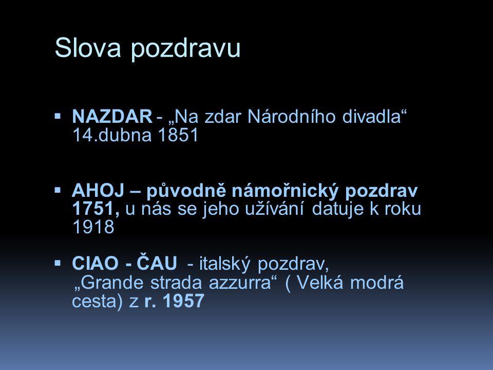 """Slova pozdravu  NAZDAR - """"Na zdar Národního divadla"""" 14.dubna 1851  AHOJ – původně námořnický pozdrav 1751, u nás se jeho užívání datuje k roku 1918"""