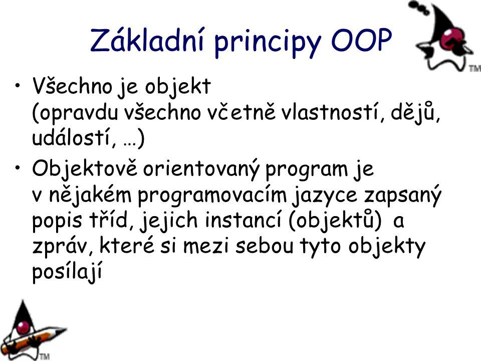 Základní principy OOP Všechno je objekt (opravdu všechno včetně vlastností, dějů, událostí, …) Objektově orientovaný program je v nějakém programovacím jazyce zapsaný popis tříd, jejich instancí (objektů) a zpráv, které si mezi sebou tyto objekty posílají