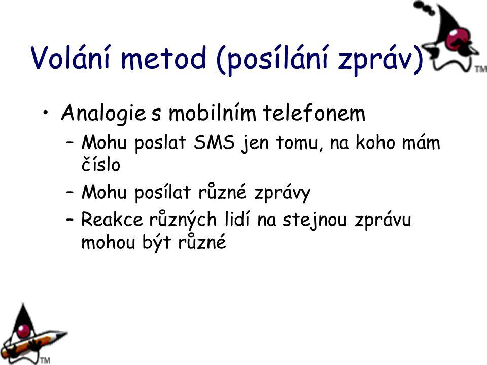 Volání metod (posílání zpráv) Analogie s mobilním telefonem –Mohu poslat SMS jen tomu, na koho mám číslo –Mohu posílat různé zprávy –Reakce různých lidí na stejnou zprávu mohou být různé