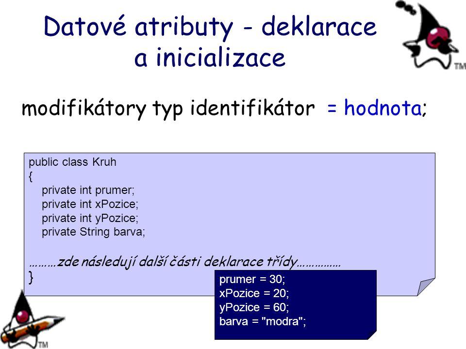 Datové atributy - deklarace a inicializace modifikátory typ identifikátor = hodnota; public class Kruh { private int prumer; private int xPozice; priv