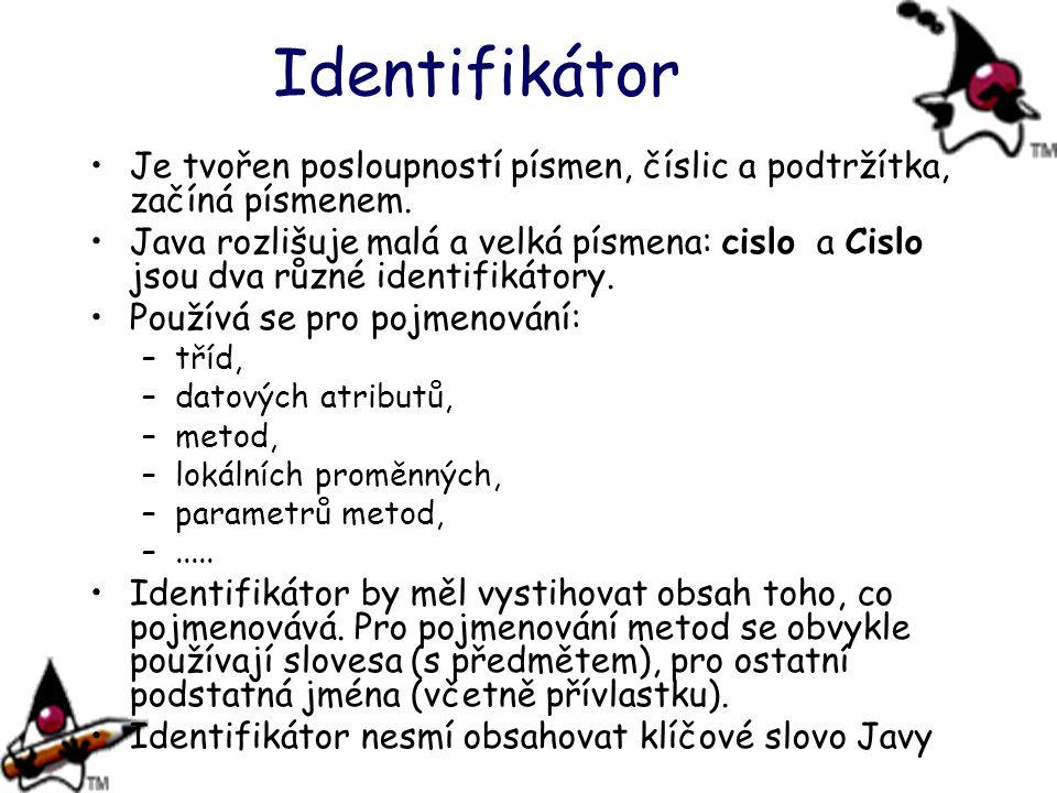 Identifikátor Je tvořen posloupností písmen, číslic a podtržítka, začíná písmenem. Java rozlišuje malá a velká písmena: cislo a Cislo jsou dva různé i