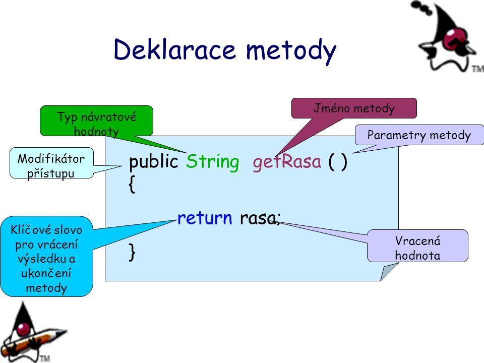 Deklarace metody public String getRasa ( ) { return rasa; } Typ návratové hodnoty Jméno metody Parametry metody Klíčové slovo pro vrácení výsledku a ukončení metody Vracená hodnota Modifikátor přístupu