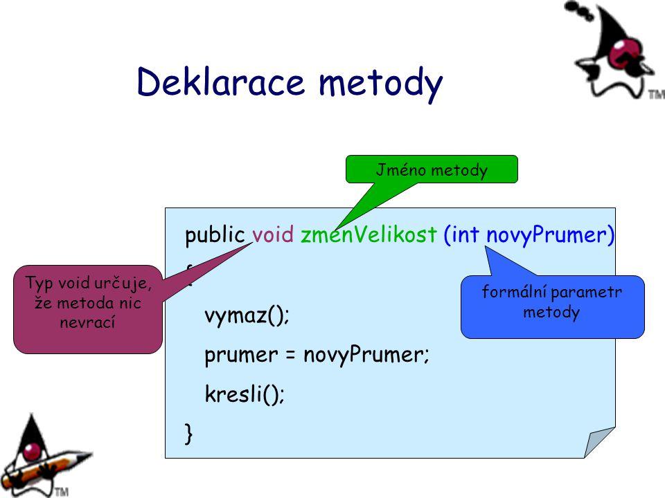 Deklarace metody public void zmenVelikost (int novyPrumer) { vymaz(); prumer = novyPrumer; kresli(); } Typ void určuje, že metoda nic nevrací Jméno me