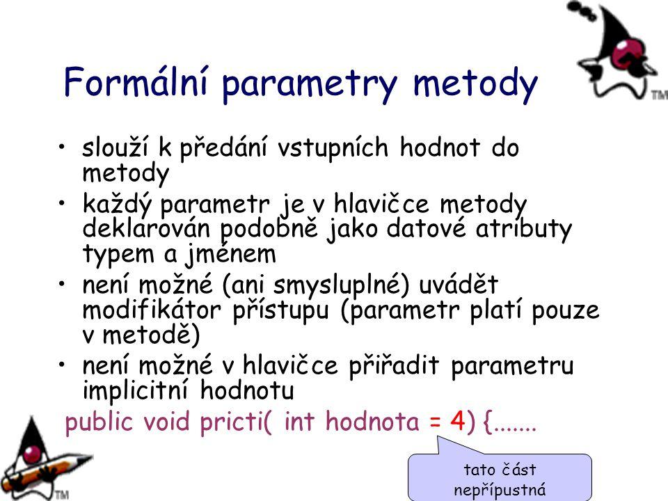 Formální parametry metody slouží k předání vstupních hodnot do metody každý parametr je v hlavičce metody deklarován podobně jako datové atributy typem a jménem není možné (ani smysluplné) uvádět modifikátor přístupu (parametr platí pouze v metodě) není možné v hlavičce přiřadit parametru implicitní hodnotu public void pricti( int hodnota = 4) {.......