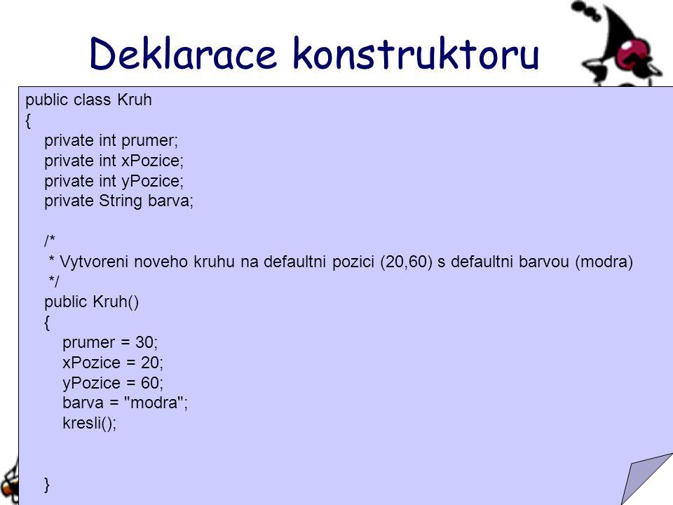 Deklarace konstruktoru public class Kruh { private int prumer; private int xPozice; private int yPozice; private String barva; /* * Vytvoreni noveho kruhu na defaultni pozici (20,60) s defaultni barvou (modra) */ public Kruh() { prumer = 30; xPozice = 20; yPozice = 60; barva = modra ; kresli(); }