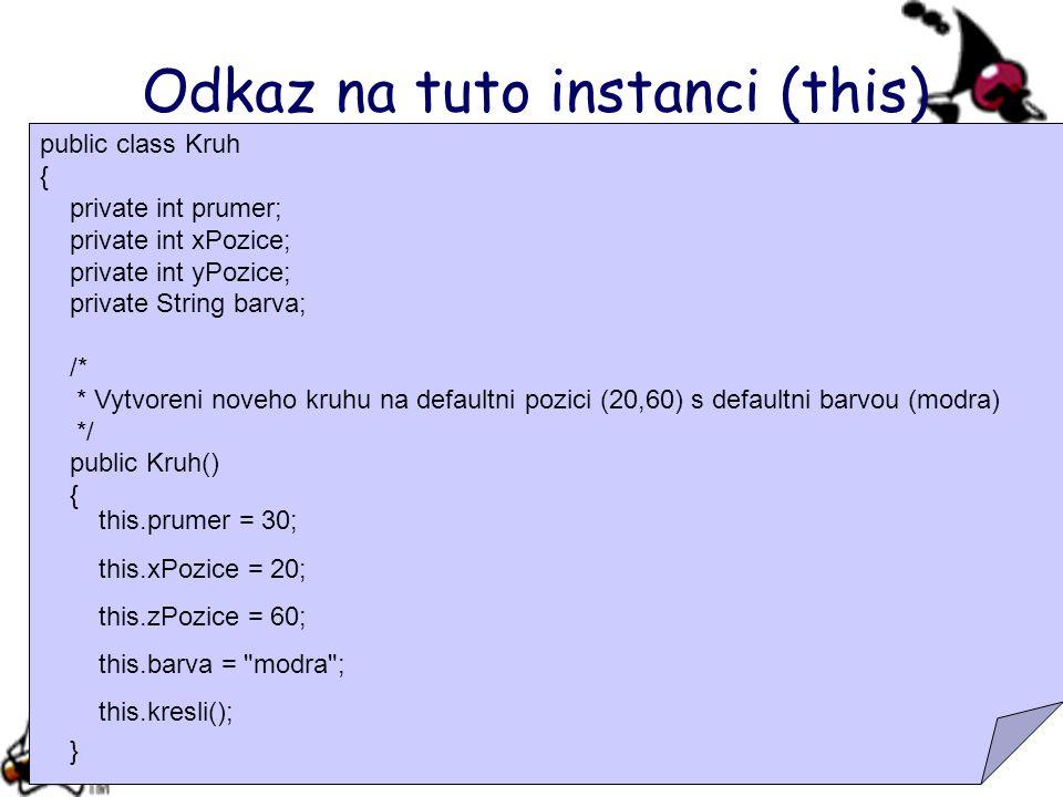 Odkaz na tuto instanci (this) public class Kruh { private int prumer; private int xPozice; private int yPozice; private String barva; /* * Vytvoreni noveho kruhu na defaultni pozici (20,60) s defaultni barvou (modra) */ public Kruh() { prumer = 30; xPozice = 20; yPozice = 60; barva = modra ; kresli(); } this.prumer = 30; this.xPozice = 20; this.zPozice = 60; this.barva = modra ; this.kresli();