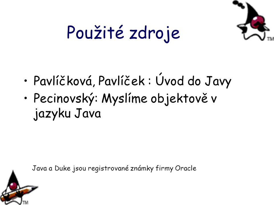 Použité zdroje Pavlíčková, Pavlíček : Úvod do Javy Pecinovský: Myslíme objektově v jazyku Java Java a Duke jsou registrované známky firmy Oracle