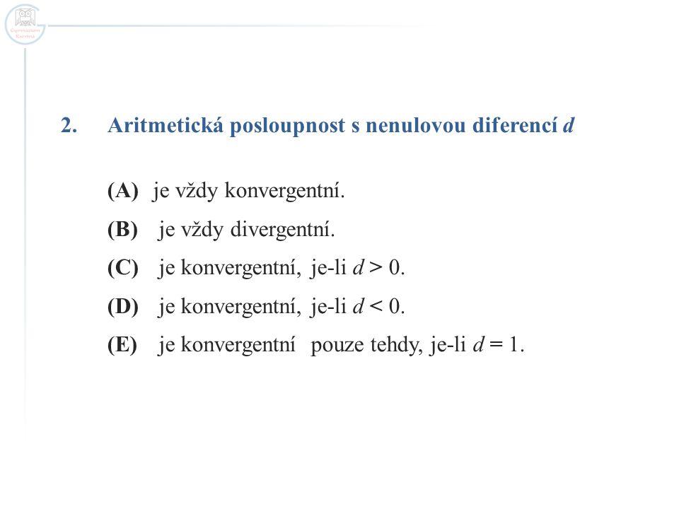 2.Aritmetická posloupnost s nenulovou diferencí d (A)je vždy konvergentní. (B) je vždy divergentní. (C) je konvergentní, je-li d > 0. (D) je konvergen