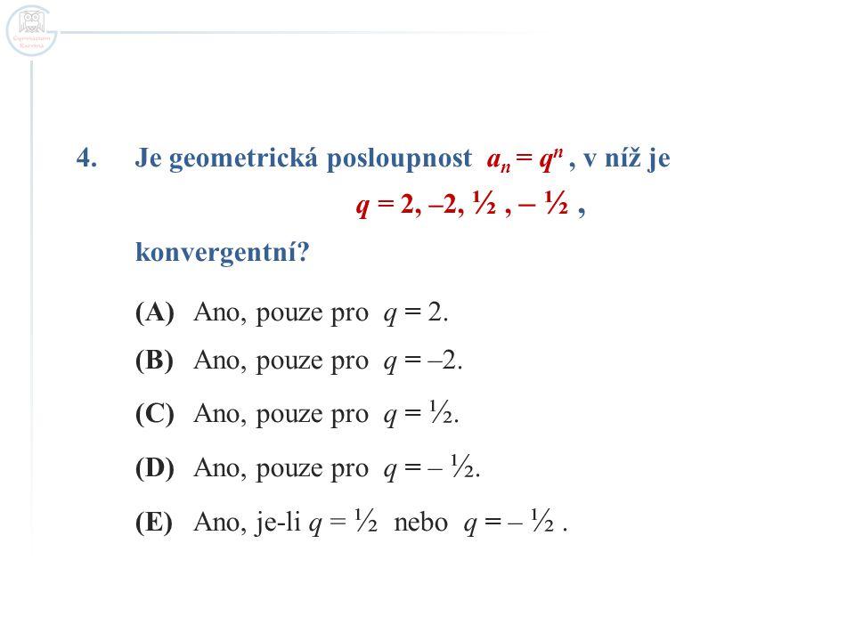 4.Je geometrická posloupnost a n = q n, v níž je q = 2, –2, ½, – ½, konvergentní? (A)Ano, pouze pro q = 2. (B)Ano, pouze pro q = –2. (C)Ano, pouze pro