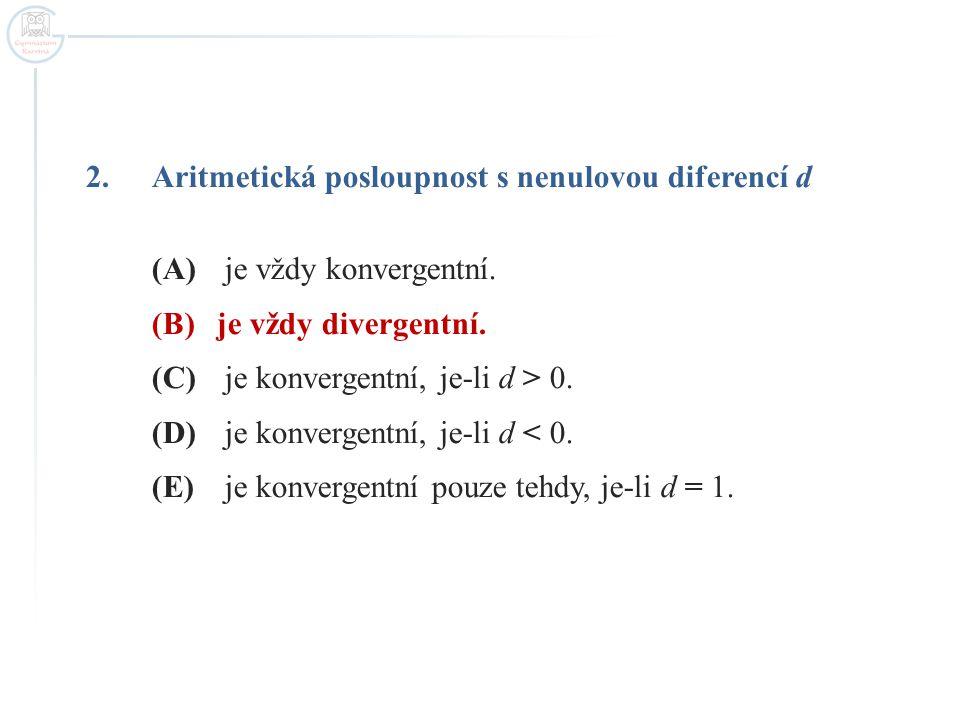2.Aritmetická posloupnost s nenulovou diferencí d (A) je vždy konvergentní. (B)je vždy divergentní. (C) je konvergentní, je-li d > 0. (D) je konvergen