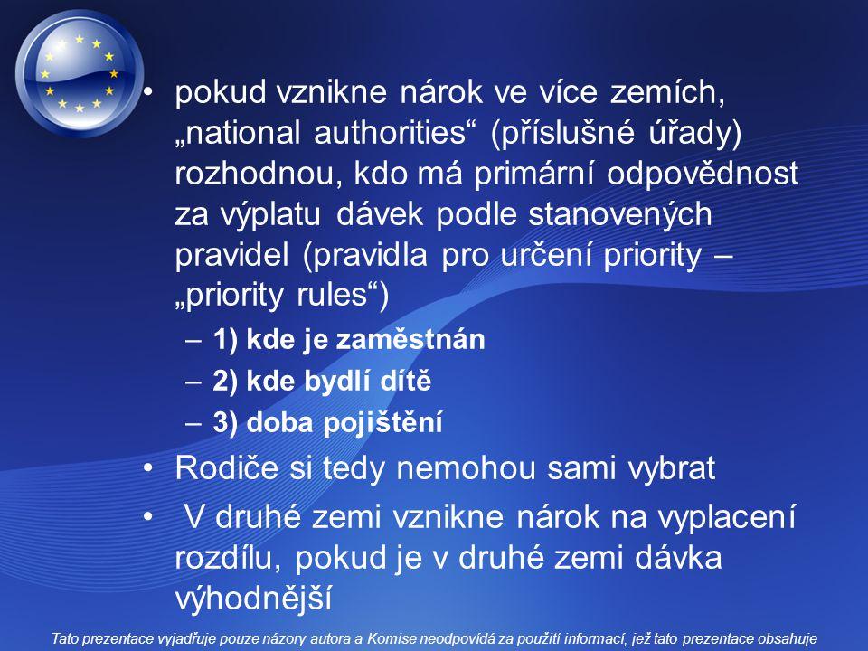"""pokud vznikne nárok ve více zemích, """"national authorities (příslušné úřady) rozhodnou, kdo má primární odpovědnost za výplatu dávek podle stanovených pravidel (pravidla pro určení priority – """"priority rules ) –1) kde je zaměstnán –2) kde bydlí dítě –3) doba pojištění Rodiče si tedy nemohou sami vybrat V druhé zemi vznikne nárok na vyplacení rozdílu, pokud je v druhé zemi dávka výhodnější Tato prezentace vyjadřuje pouze názory autora a Komise neodpovídá za použití informací, jež tato prezentace obsahuje"""