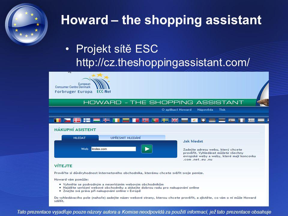 Howard – the shopping assistant Projekt sítě ESC http://cz.theshoppingassistant.com/ Tato prezentace vyjadřuje pouze názory autora a Komise neodpovídá za použití informací, jež tato prezentace obsahuje