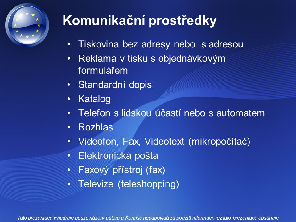 Komunikační prostředky Tiskovina bez adresy nebo s adresou Reklama v tisku s objednávkovým formulářem Standardní dopis Katalog Telefon s lidskou účastí nebo s automatem Rozhlas Videofon, Fax, Videotext (mikropočítač) Elektronická pošta Faxový přístroj (fax) Televize (teleshopping) Tato prezentace vyjadřuje pouze názory autora a Komise neodpovídá za použití informací, jež tato prezentace obsahuje