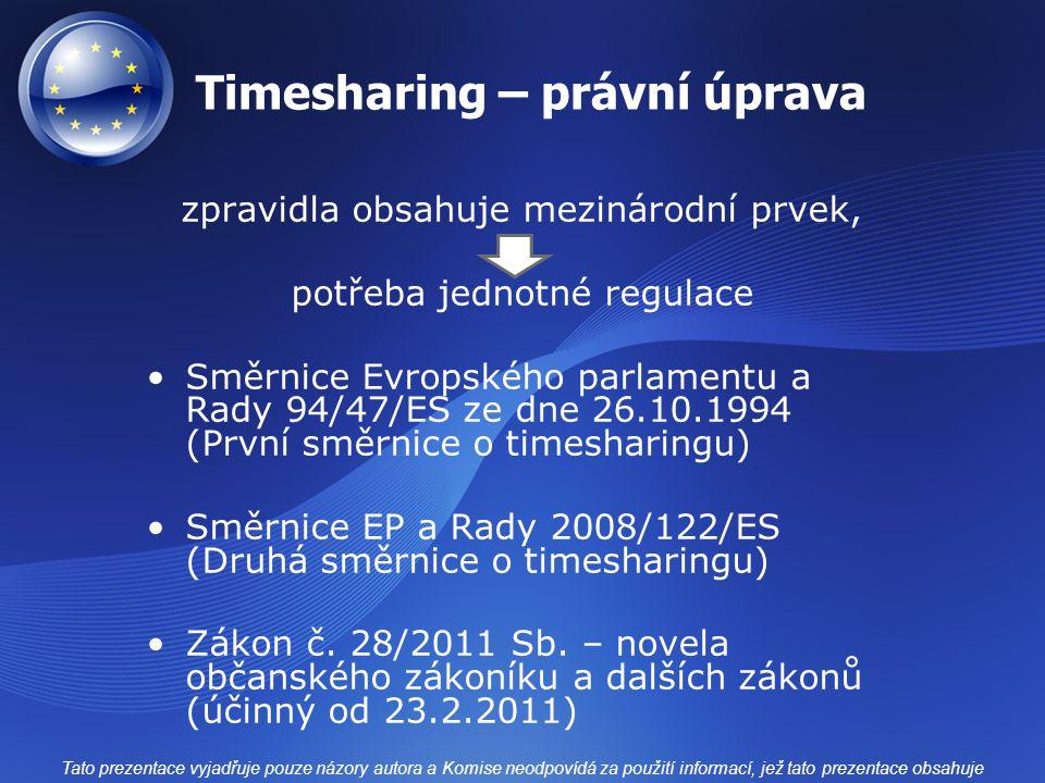 """Timesharing – 4 okruhy produktů Dočasné užívání ubytovacího zařízení (užívání jednoho nebo více zařízení na více než jeden časový úsek u smlouvy delší než 1 rok) Dlouhodobý rekreační produkt (výhoda spojená s ubytováním u smlouvy delší než 1 rok) Další prodej (pomoc při úplatném převodu výše uvedených """"produktů ) Výměna (účast ve výměnném systému – vzájemný převod práva) Tato prezentace vyjadřuje pouze názory autora a Komise neodpovídá za použití informací, jež tato prezentace obsahuje"""