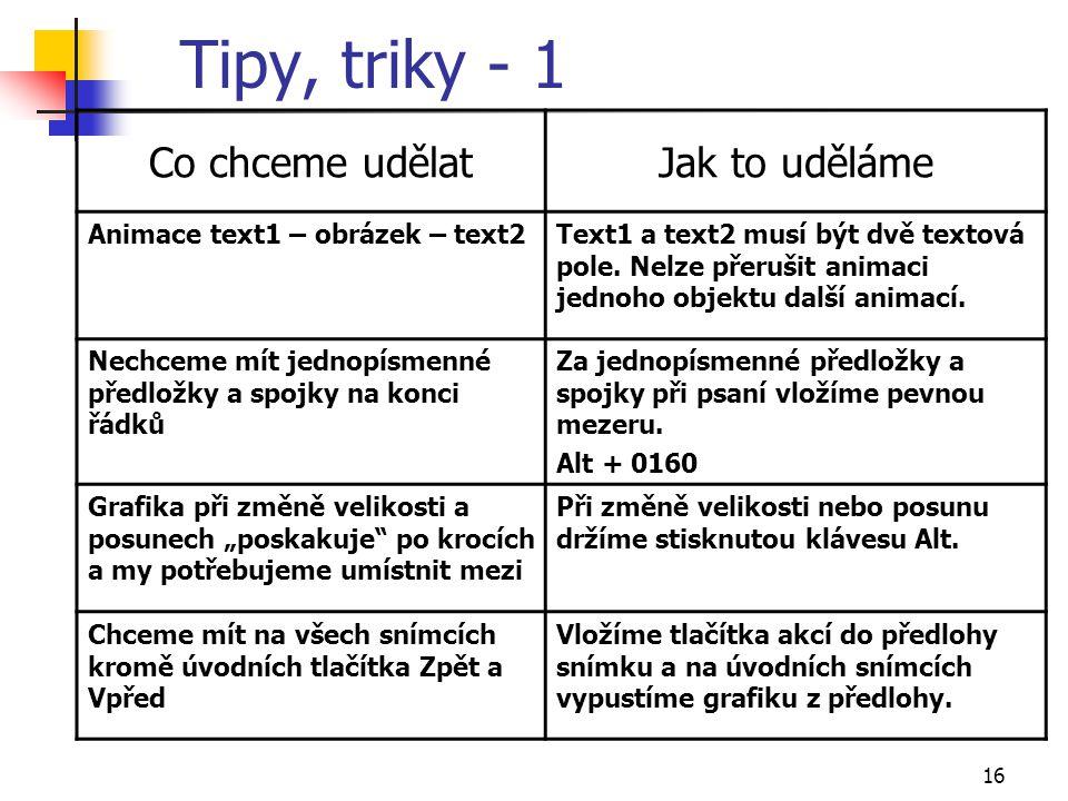 16 Tipy, triky - 1 Co chceme udělatJak to uděláme Animace text1 – obrázek – text2Text1 a text2 musí být dvě textová pole. Nelze přerušit animaci jedno