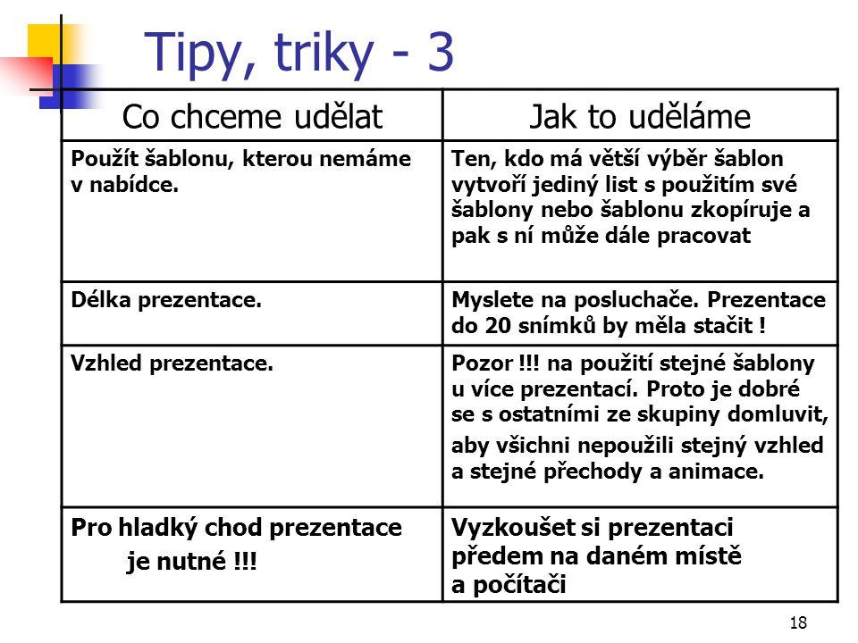 18 Tipy, triky - 3 Co chceme udělatJak to uděláme Použít šablonu, kterou nemáme v nabídce. Ten, kdo má větší výběr šablon vytvoří jediný list s použit