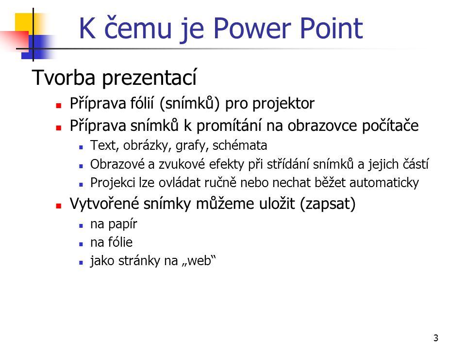 3 K čemu je Power Point Tvorba prezentací Příprava fólií (snímků) pro projektor Příprava snímků k promítání na obrazovce počítače Text, obrázky, grafy