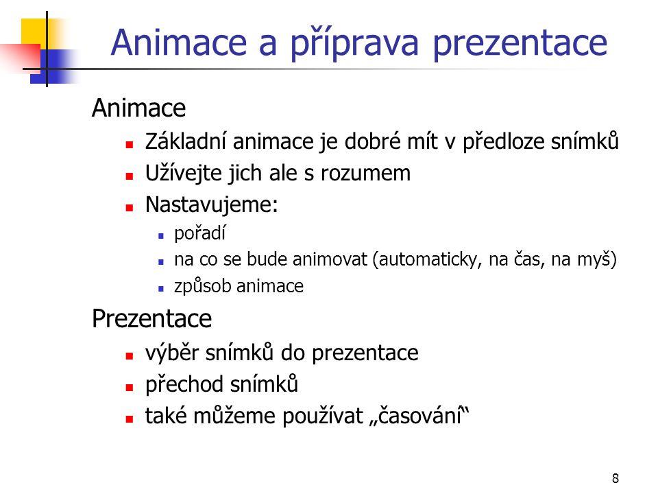 8 Animace a příprava prezentace Animace Základní animace je dobré mít v předloze snímků Užívejte jich ale s rozumem Nastavujeme: pořadí na co se bude
