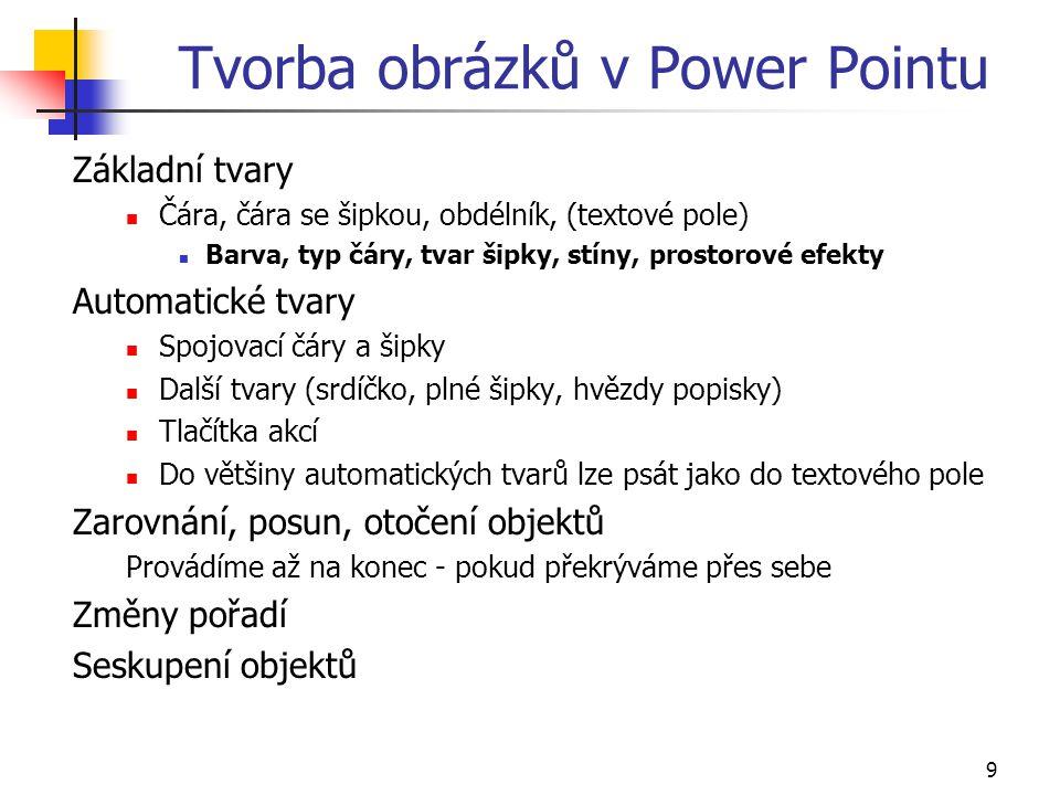 9 Tvorba obrázků v Power Pointu Základní tvary Čára, čára se šipkou, obdélník, (textové pole) Barva, typ čáry, tvar šipky, stíny, prostorové efekty Au