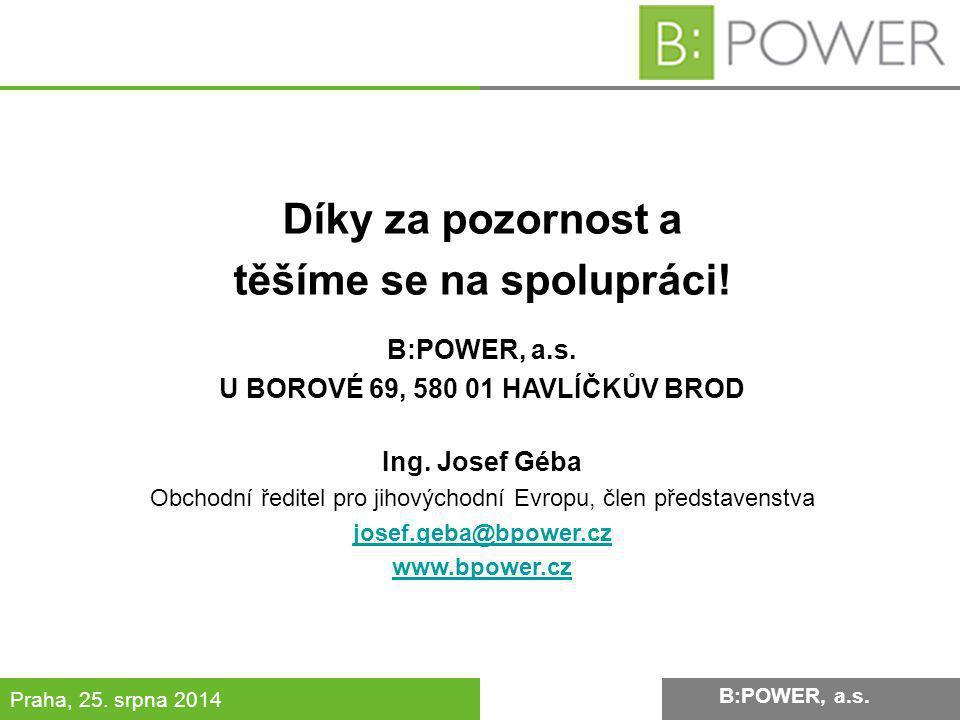 B:POWER INVESTMENT, a.s. Praha, 25. srpna 2014 Díky za pozornost a těšíme se na spolupráci! B:POWER, a.s. U BOROVÉ 69, 580 01 HAVLÍČKŮV BROD Ing. Jose