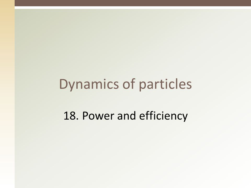 Dynamics of particles 18. Power and efficiency