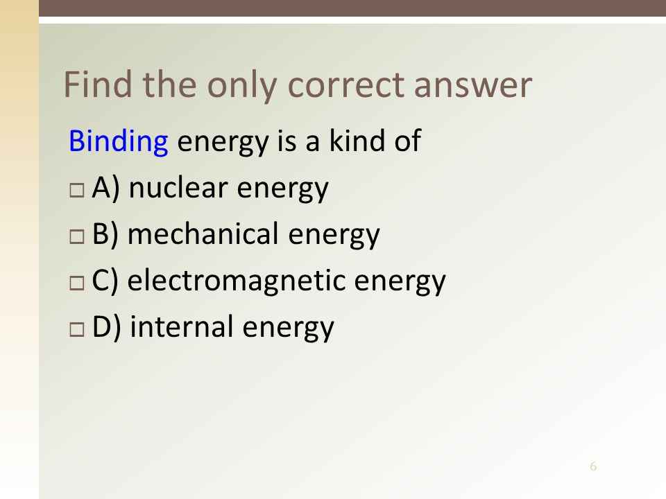 6 Find the only correct answer Binding energy is a kind of  A) nuclear energy  B) mechanical energy  C) electromagnetic energy  D) internal energy