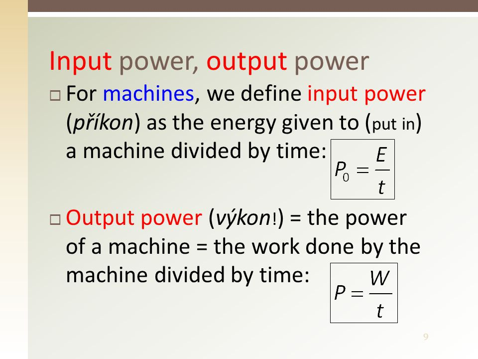 10 Efficiency (účinnost) of a machine  Efficiency of a machine = output power divided by input power  Efficiency is a dimensionless quantity, it is often expressed as a percentage, e.g.