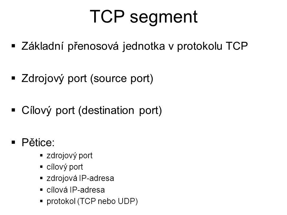 TCP segment  Základní přenosová jednotka v protokolu TCP  Zdrojový port (source port)  Cílový port (destination port)  Pětice:  zdrojový port  c