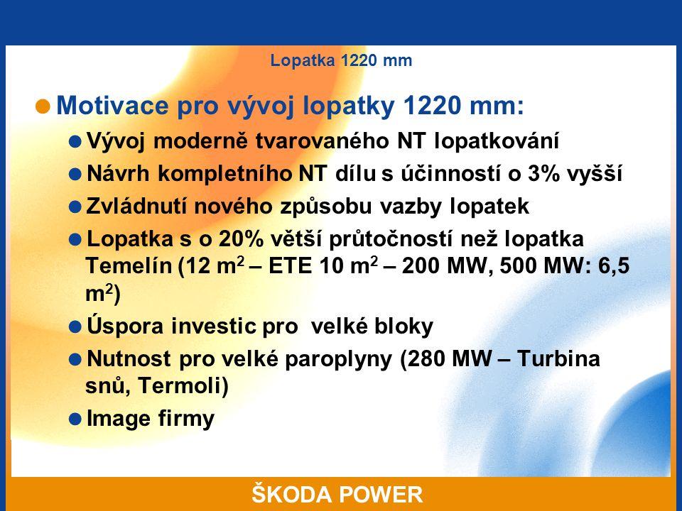 ŠKODA POWER Lopatka 1220 mm  Motivace pro vývoj lopatky 1220 mm:  Vývoj moderně tvarovaného NT lopatkování  Návrh kompletního NT dílu s účinností o 3% vyšší  Zvládnutí nového způsobu vazby lopatek  Lopatka s o 20% větší průtočností než lopatka Temelín (12 m 2 – ETE 10 m 2 – 200 MW, 500 MW: 6,5 m 2 )  Úspora investic pro velké bloky  Nutnost pro velké paroplyny (280 MW – Turbina snů, Termoli)  Image firmy