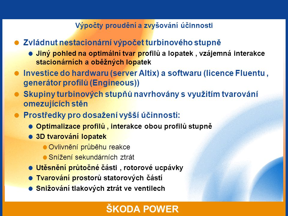 ŠKODA POWER Výpočty proudění a zvyšování účinnosti  Zvládnut nestacionární výpočet turbinového stupně  Jiný pohled na optimální tvar profilů a lopatek, vzájemná interakce stacionárních a oběžných lopatek  Investice do hardwaru (server Altix) a softwaru (licence Fluentu, generátor profilů (Engineous))  Skupiny turbinových stupňů navrhovány s využitím tvarování omezujících stěn  Prostředky pro dosažení vyšší účinnosti:  Optimalizace profilů, interakce obou profilů stupně  3D tvarování lopatek  Ovlivnění průběhu reakce  Snížení sekundárních ztrát  Utěsnění průtočné části, rotorové ucpávky  Tvarování prostorů statorových částí  Snižování tlakových ztrát ve ventilech