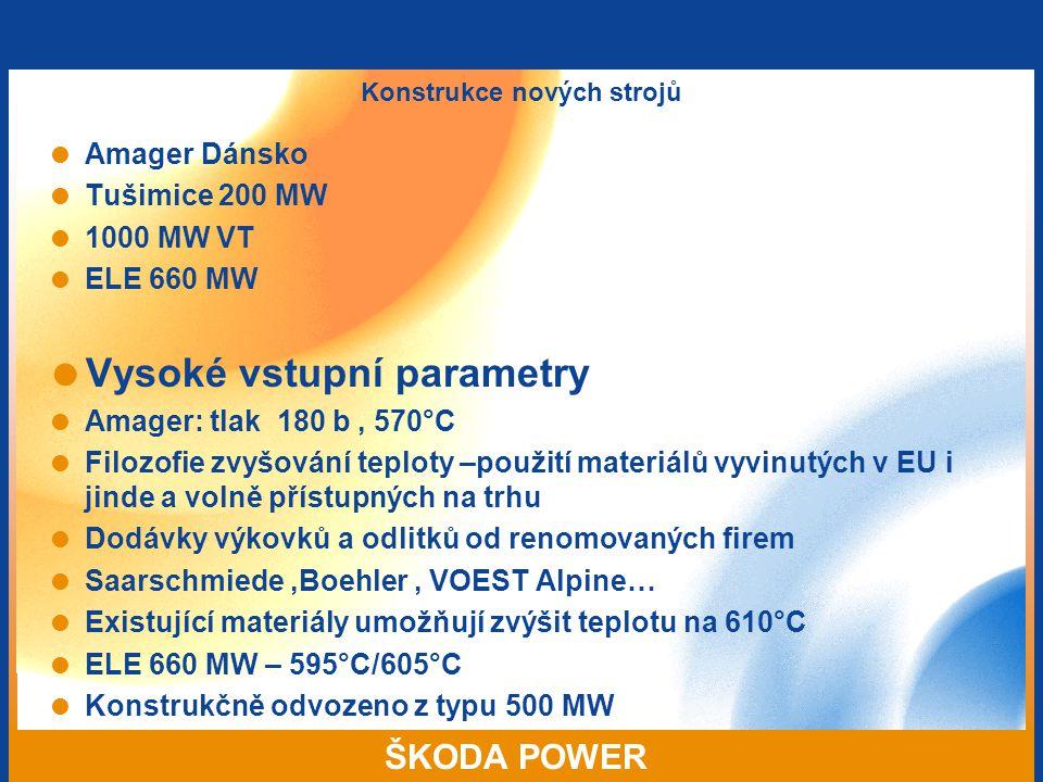 ŠKODA POWER Konstrukce nových strojů  Amager Dánsko  Tušimice 200 MW  1000 MW VT  ELE 660 MW  Vysoké vstupní parametry  Amager: tlak 180 b, 570°C  Filozofie zvyšování teploty –použití materiálů vyvinutých v EU i jinde a volně přístupných na trhu  Dodávky výkovků a odlitků od renomovaných firem  Saarschmiede,Boehler, VOEST Alpine…  Existující materiály umožňují zvýšit teplotu na 610°C  ELE 660 MW – 595°C/605°C  Konstrukčně odvozeno z typu 500 MW