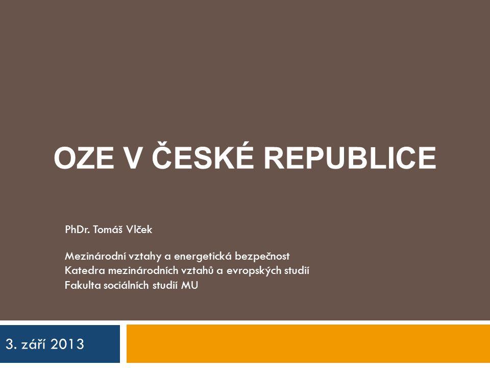 OZE V ČESKÉ REPUBLICE 3. září 2013 PhDr. Tomáš Vlček Mezinárodní vztahy a energetická bezpečnost Katedra mezinárodních vztahů a evropských studií Faku
