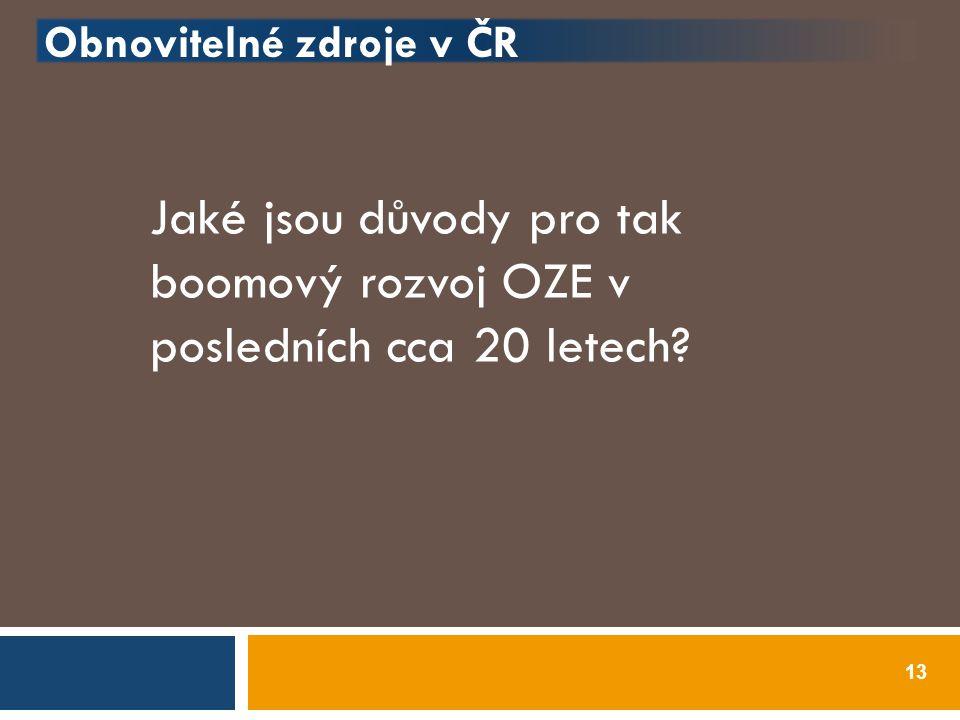 Obnovitelné zdroje v ČR 13 Jaké jsou důvody pro tak boomový rozvoj OZE v posledních cca 20 letech?