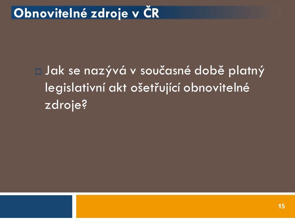 Obnovitelné zdroje v ČR  Jak se nazývá v současné době platný legislativní akt ošetřující obnovitelné zdroje? 15