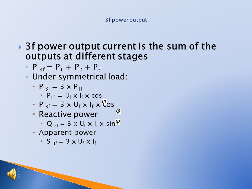 3f power output current is the sum of the outputs at different stages ◦ P 3f = P 1 + P 2 + P 3 ◦ Under symmetrical load:  P 3f = 3 x P 1f  P 1f = U f x I f x cos  P 3f = 3 x U f x I f x cos  Reactive power  Q 3f = 3 x U f x I f x sin  Apparent power  S 3f = 3 x U f x I f